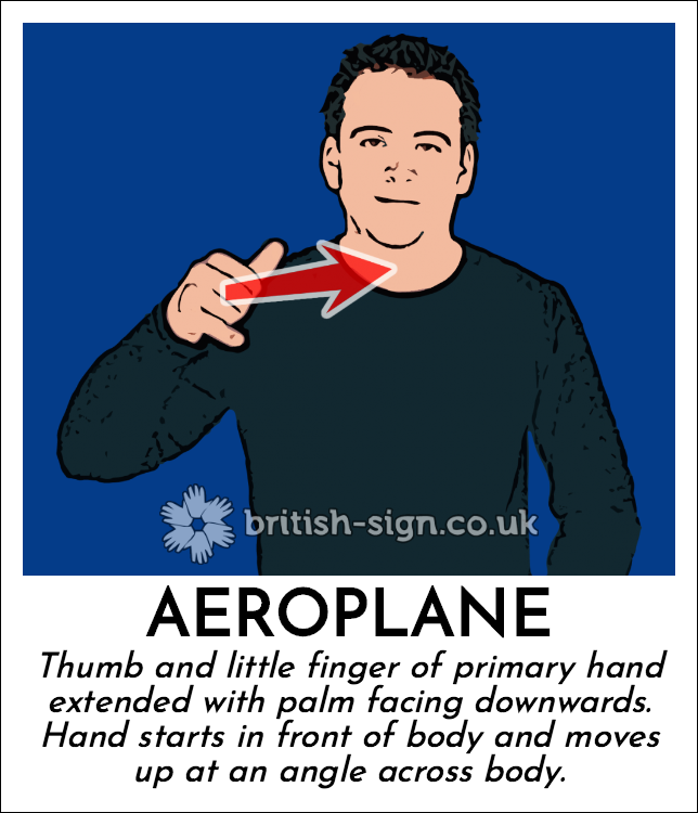 Aeroplane: Thumb and little finger of primary hand extended with palm facing downwards.  Hand starts in front of body and moves up at an angle across body.