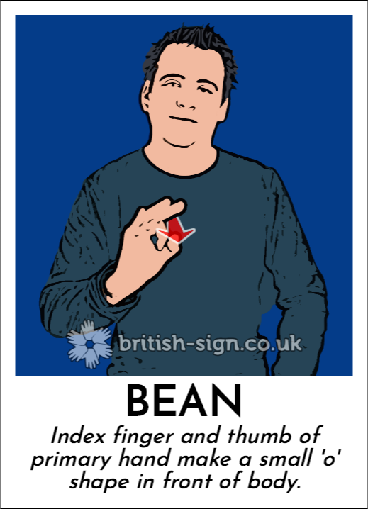 Bean: Index finger and thumb of primary hand make a small 'o' shape in front of body.