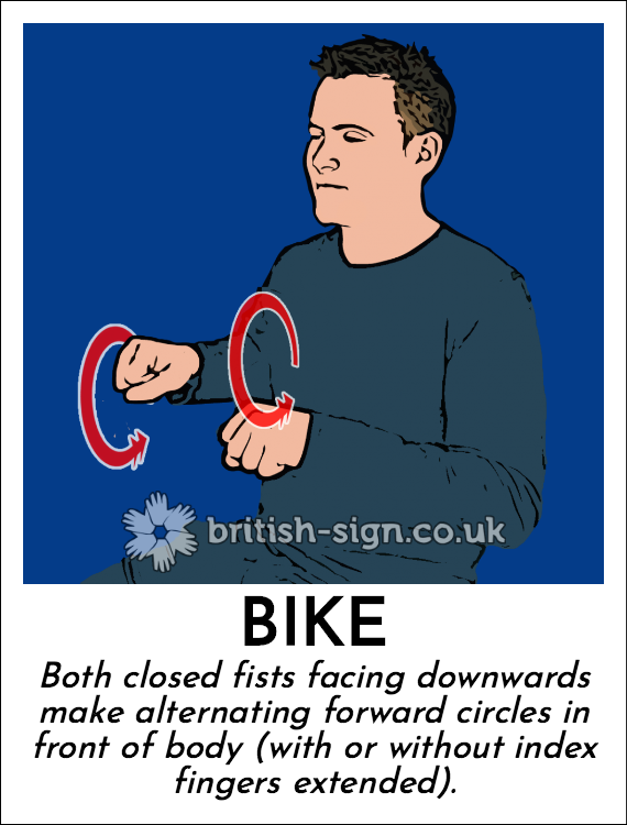 Bike: Both closed fists facing downwards make alternating forward circles in front of body (with or without index fingers extended).