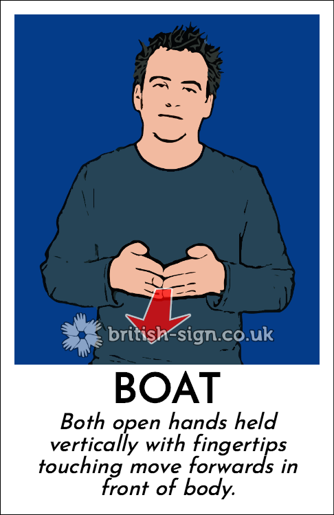Boat: Both open hands held vertically with fingertips touching move forwards in front of body.
