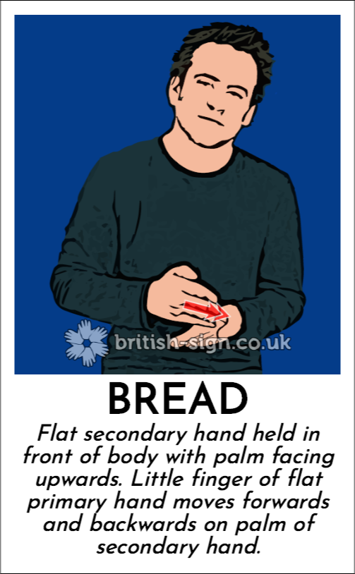 Bread: Flat secondary hand held in front of body with palm facing upwards.  Little finger of flat primary hand moves forwards and backwards on palm of secondary hand.