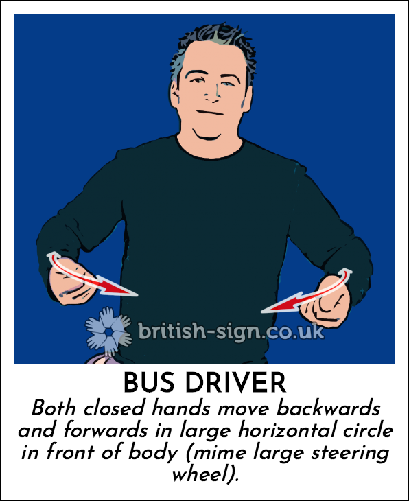 Bus Driver: Both closed hands move backwards and forwards in large horizontal circle in front of body (mime large steering wheel).