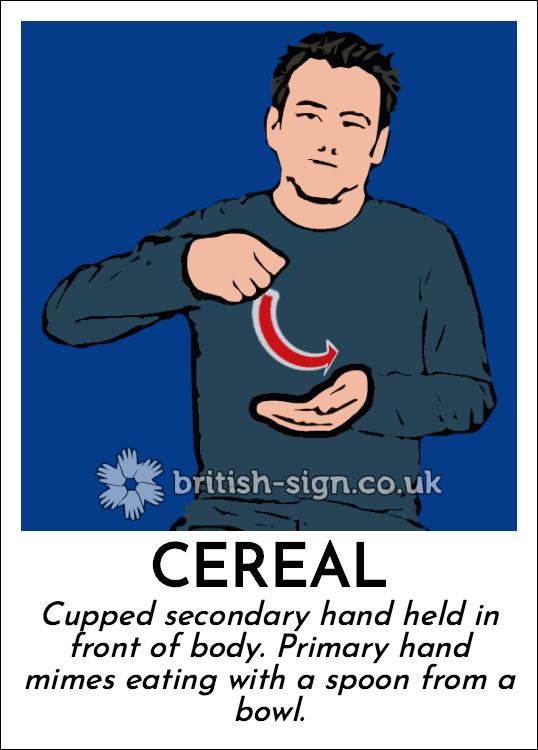 Cereal: Cupped secondary hand held in front of body. Primary hand mimes eating with a spoon from a bowl.