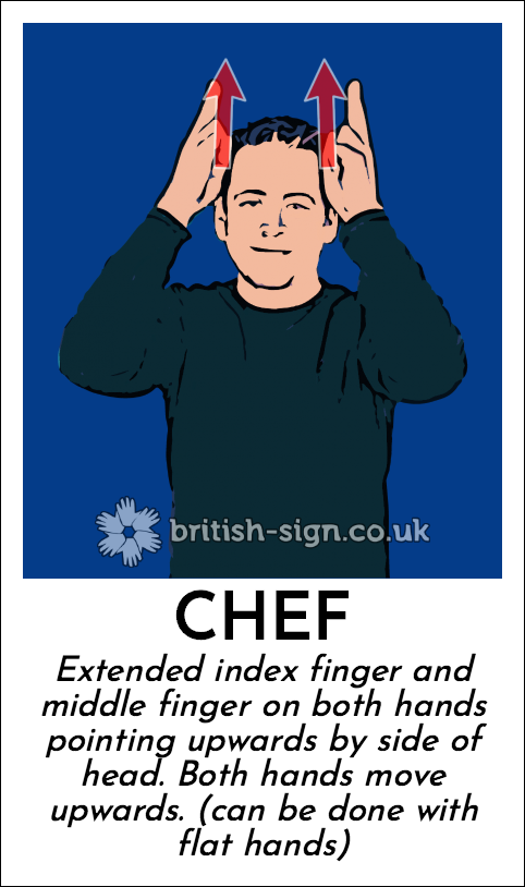 Chef: Extended index finger and middle finger on both hands pointing upwards by side of head.  Both hands move upwards. (can be done with flat hands)