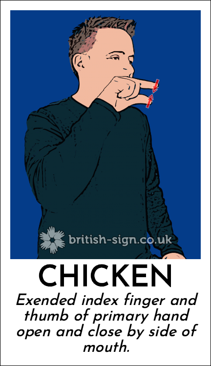 Chicken: Exended index finger and thumb of primary hand open and close by side of mouth.