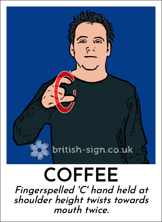 Coffee: Fingerspelled 'C' hand held at shoulder height twists towards mouth twice.