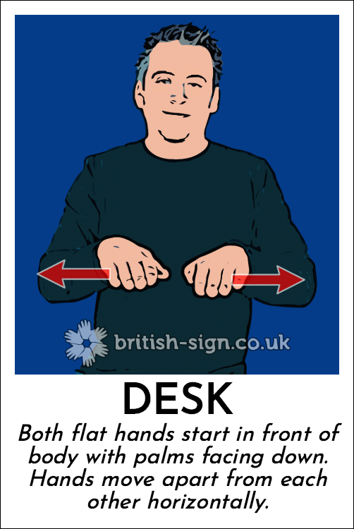 Desk: Both flat hands start in front of body with palms facing down.  Hands move apart from each other horizontally.