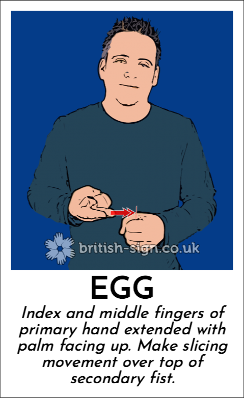 Egg: Index and middle fingers of primary hand extended with palm facing up.  Make slicing movement over top of secondary fist.