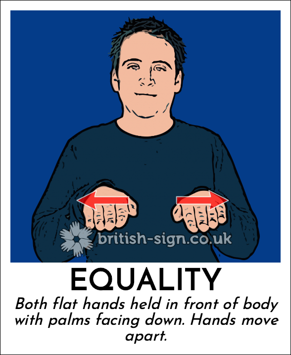 Equality: Both flat hands held in front of body with palms facing down.  Hands move apart.