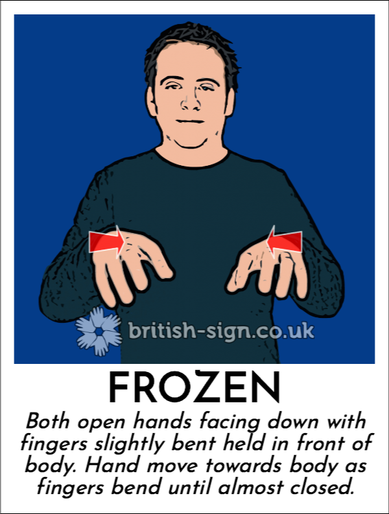 Frozen: Both open hands facing down with fingers slightly bent held in front of body.  Hand move towards body as fingers bend until almost closed.