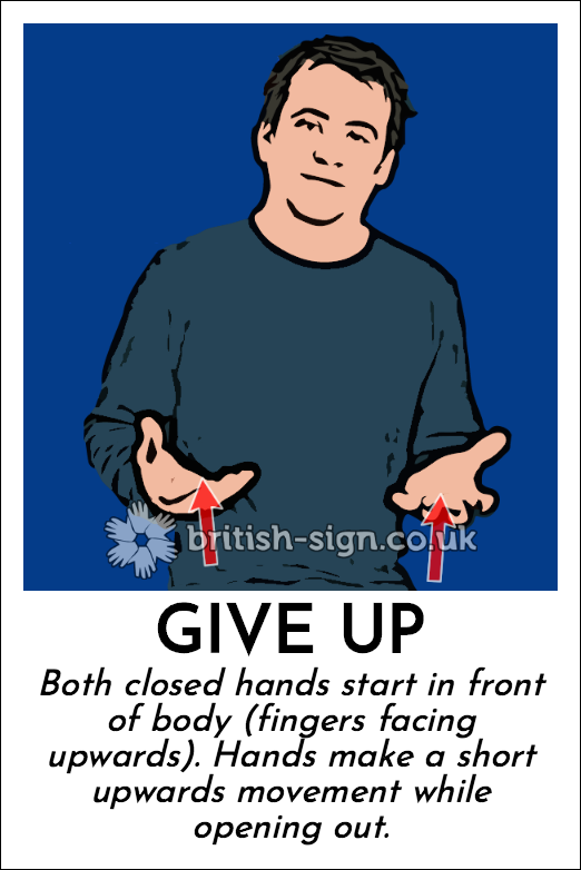 Give Up: Both closed hands start in front of body (fingers facing upwards).  Hands make a short upwards movement while opening out.