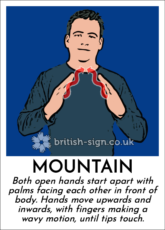 Mountain: Both open hands start apart with palms facing each other in front of body. Hands move upwards and inwards, with fingers making a wavy motion, until tips touch.
