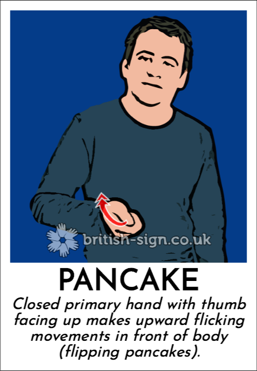 Pancake: Closed primary hand with thumb facing up makes upward flicking movements in front of body (flipping pancakes).