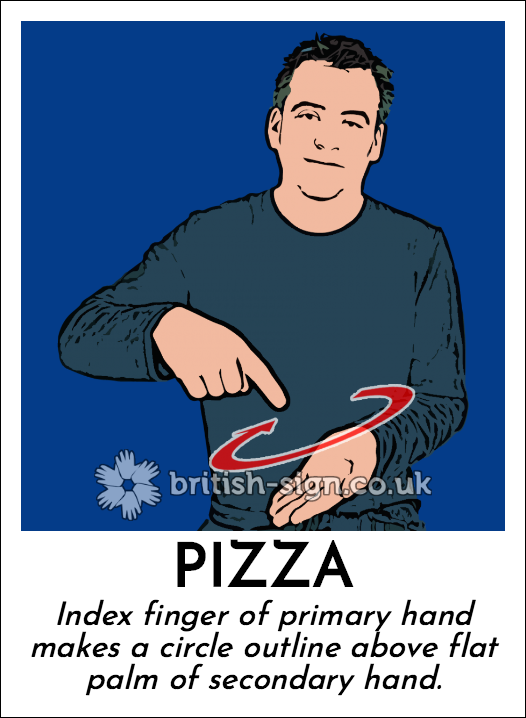 Pizza: Index finger of primary hand makes a circle outline above flat palm of secondary hand.
