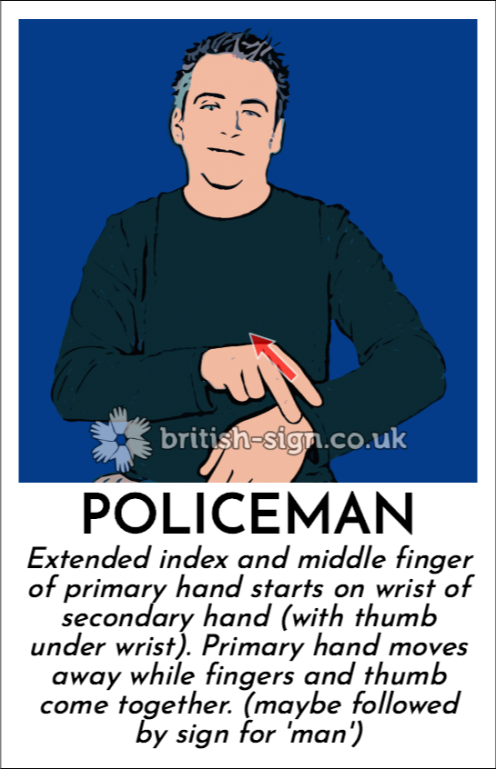 Policeman: Extended index and middle finger of primary hand starts on wrist of secondary hand (with thumb under wrist). Primary hand moves away while fingers and thumb come together. (maybe followed by sign for 'man')