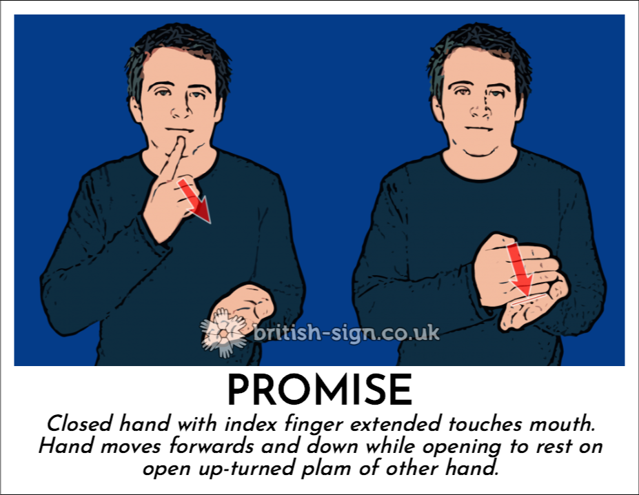 Promise: Closed hand with index finger extended touches mouth.  Hand moves forwards and down while opening to rest on open up-turned plam of other hand.
