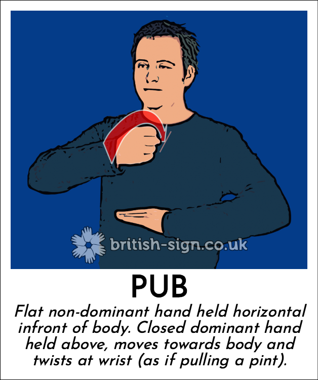 Pub: Flat non-dominant hand held horizontal infront of body.  Closed dominant hand held above, moves towards body and twists at wrist (as if pulling a pint).