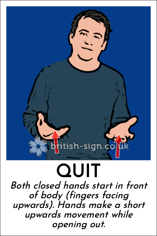 Quit: Both closed hands start in front of body (fingers facing upwards).  Hands make a short upwards movement while opening out.