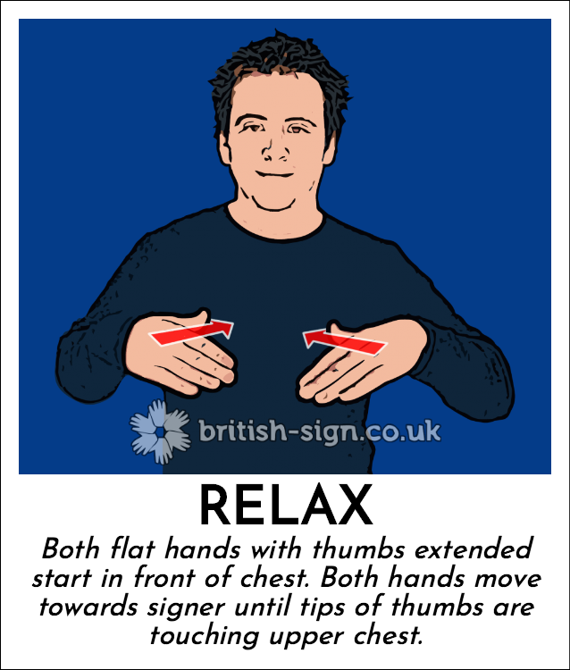 Relax: Both flat hands with thumbs extended start in front of chest.  Both hands move towards signer until tips of thumbs are touching upper chest.