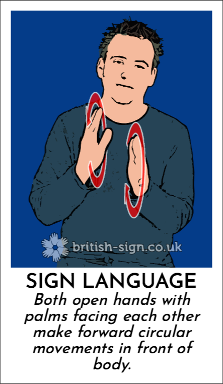 Sign Language: Both open hands with palms facing each other make forward circular movements in front of body.