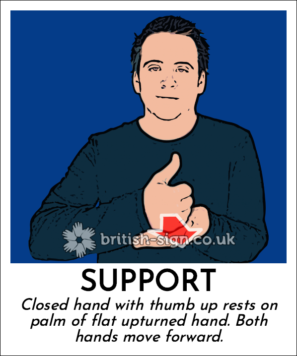 Support: Closed hand with thumb up rests on palm of flat upturned hand. Both hands move forward.