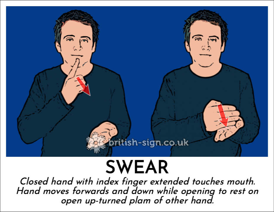 Swear: Closed hand with index finger extended touches mouth.  Hand moves forwards and down while opening to rest on open up-turned plam of other hand.