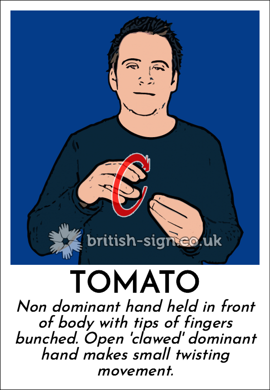 Tomato: Non dominant hand held in front of body with tips of fingers bunched.  Open 'clawed' dominant hand makes small twisting movement.