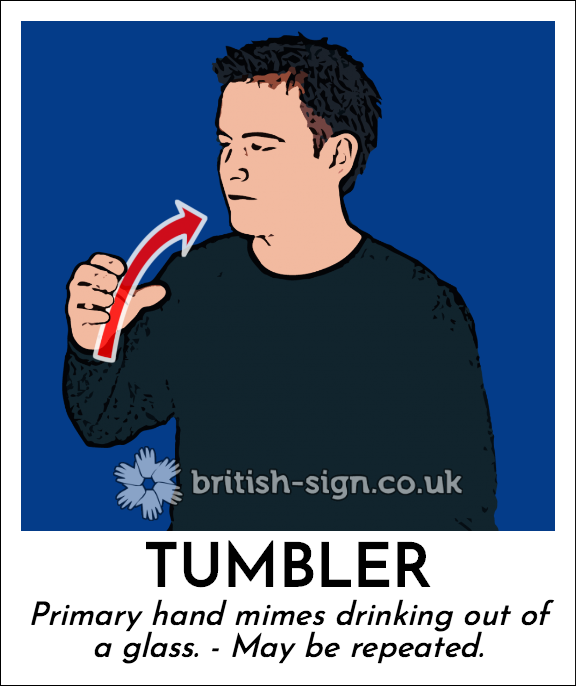 Tumbler: Primary hand mimes drinking out of a glass. - May be repeated.