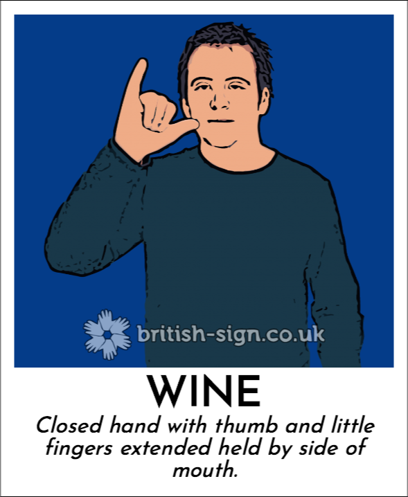 Wine: Closed hand with thumb and little fingers extended held by side of mouth.