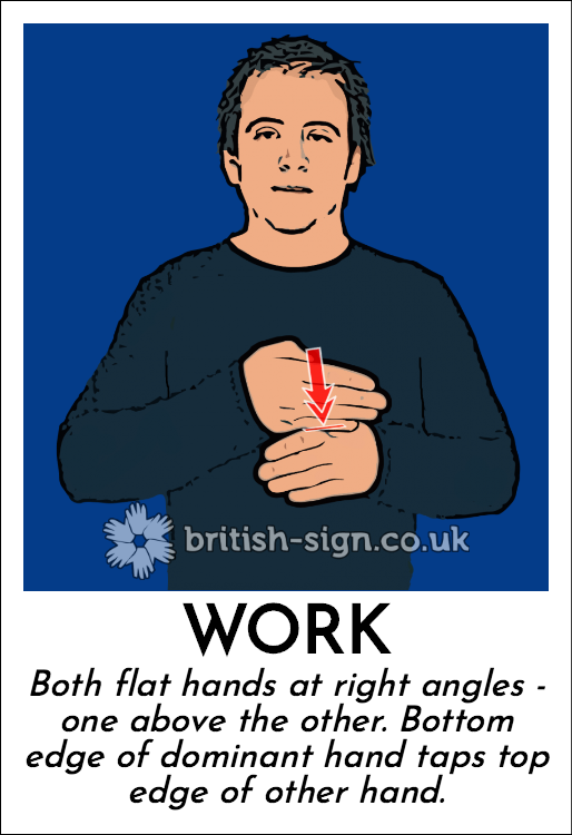 Work: Both flat hands at right angles - one above the other.  Bottom edge of dominant hand taps top edge of other hand.